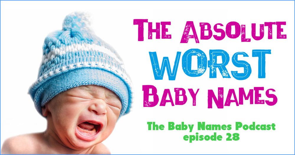 The Absolute Worst Baby Names - The Baby Names Podcast